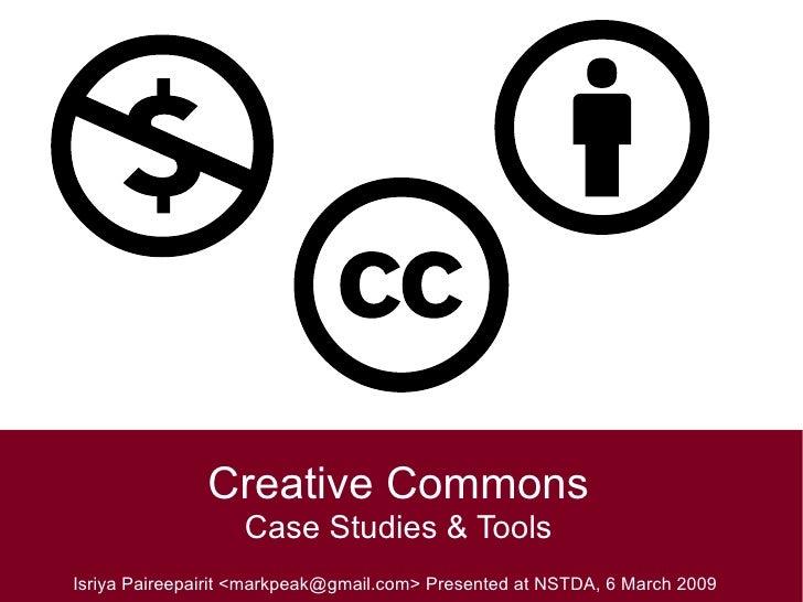 Creative Commons Case Studies & Tools Isriya Paireepairit <markpeak@gmail.com> Presented at NSTDA, 6 March 2009