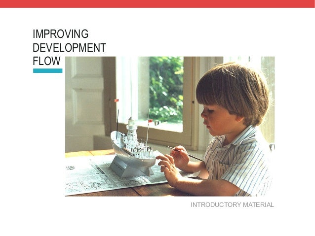 IMPROVING DEVELOPMENT FLOW  INTRODUCTORY MATERIAL