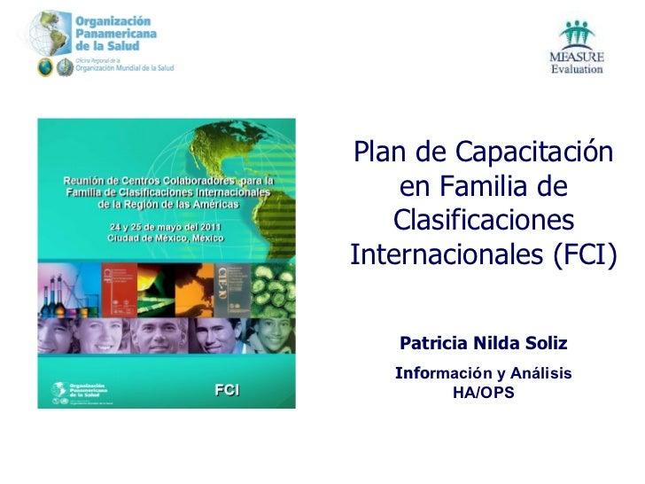 Plan de Capacitación en Familia de Clasificaciones Internacionales (FCI) Pat ricia Nilda Soliz Info rmación y Análisis HA/...
