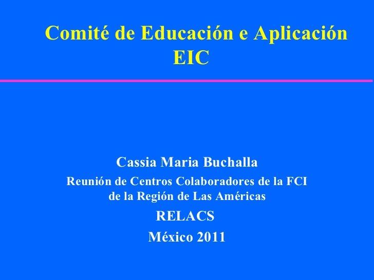 Comité de Educación e Aplicación EIC  Cassia Maria Buchalla Reunión de Centros Colaboradores de la FCI de la Región de Las...