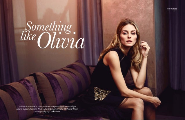 Something like Olivia What is it like inside Olivia Palermo's impossibly glamorous life? Emma Chong Johnston finds out. St...