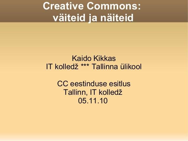 Creative Commons: väiteid ja näiteid Kaido Kikkas IT kolledž *** Tallinna ülikool CC eestinduse esitlus Tallinn, IT kolled...