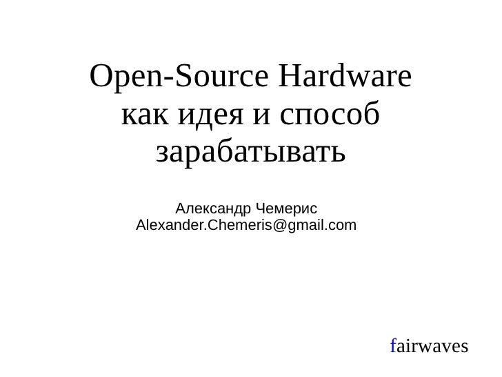 Open-Source Hardware  как идея и способ     зарабатывать        Александр Чемерис   Alexander.Chemeris@gmail.com          ...