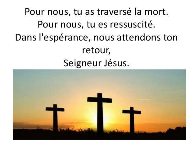 Pour nous, tu as traversé la mort. Pour nous, tu es ressuscité. Dans l'espérance, nous attendons ton retour, Seigneur Jésu...