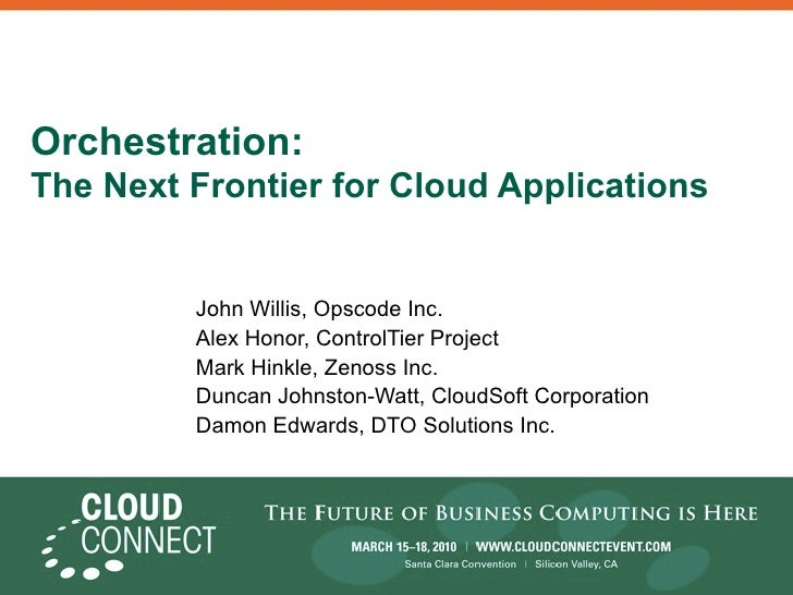 Orchestration: The Next Frontier for Cloud Applications            John Willis, Opscode Inc.          Alex Honor, ControlT...