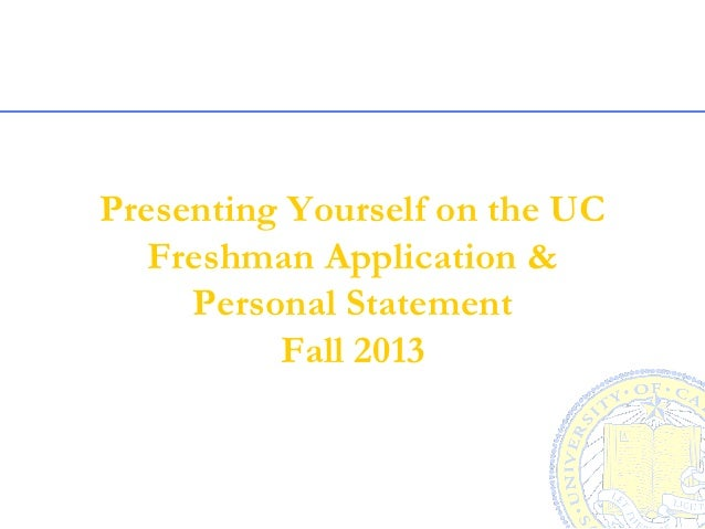 Presenting Yourself on the UC   Freshman Application &     Personal Statement          Fall 2013