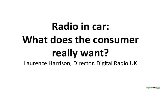 Radio in car: What does the consumer really want? Laurence Harrison, Director, Digital Radio UK
