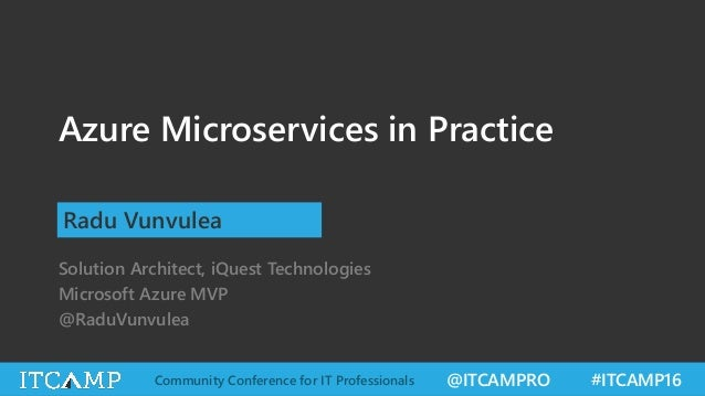 @ITCAMPRO #ITCAMP16Community Conference for IT Professionals Azure Microservices in Practice Radu Vunvulea Solution Archit...