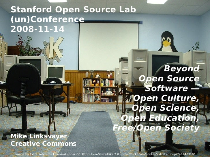 Stanford Open Source Lab (un)Conference 2008-11-14 Beyond Open Source Software  — Open Culture, Open Science, Open Educati...