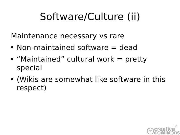 Software/Culture (ii) <ul><li>Maintenance necessary vs rare </li></ul><ul><li>Non-maintained software = dead </li></ul><ul...