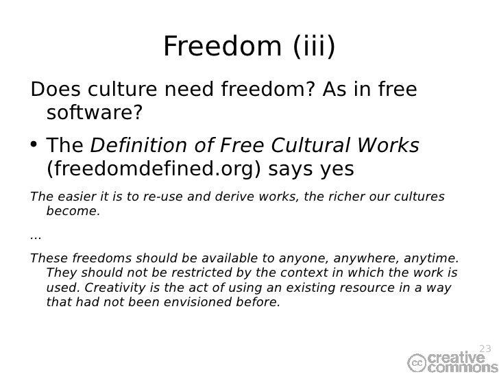 Freedom (iii) <ul><li>Does culture need freedom? As in free software? </li></ul><ul><li>The  Definition of Free Cultural W...