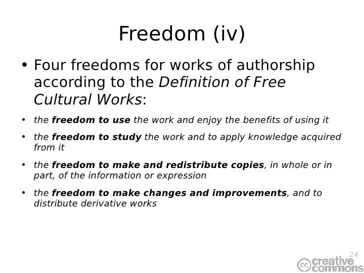 Freedom (iv) <ul><li>Four freedoms for works of authorship according to t he  Definition of Free Cultural Works : </li></u...