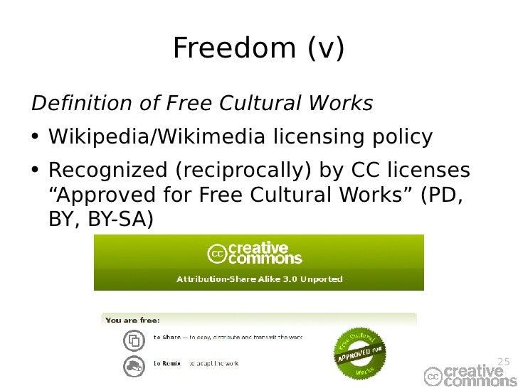 Freedom (v) <ul><li>Definition of Free Cultural Works </li></ul><ul><li>Wikipedia/Wikimedia licensing policy </li></ul><ul...