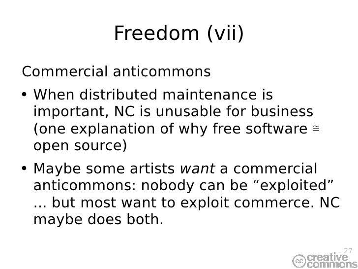 Freedom (vii) <ul><li>Commercial anticommons </li></ul><ul><li>When distributed maintenance is important, NC is unusable f...