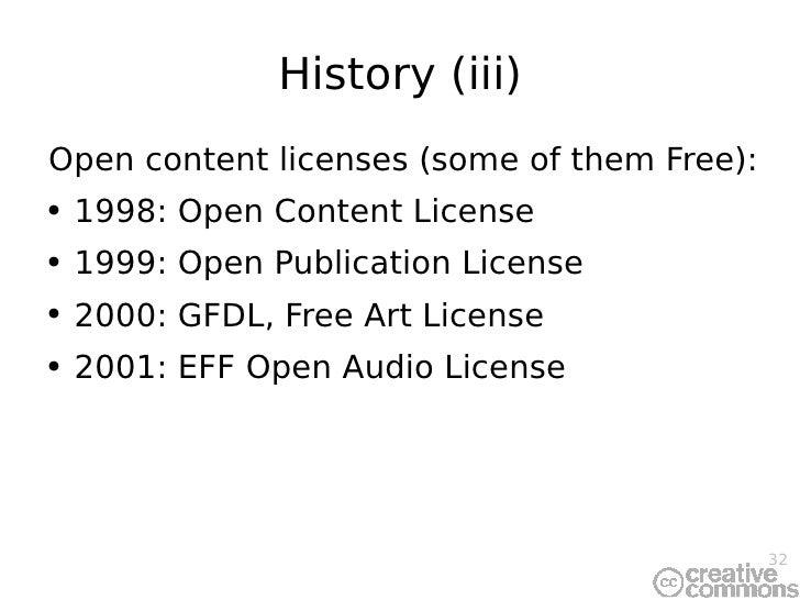 History (iii) <ul><li>Open content licenses (some of them Free): </li></ul><ul><li>1998: Open Content License </li></ul><u...