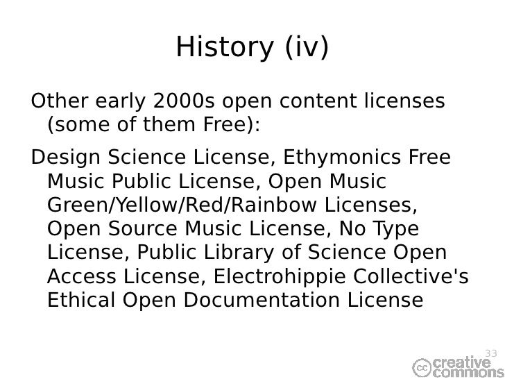 History (iv) <ul><li>Other early 2000s open content licenses (some of them Free): </li></ul><ul><li>Design Science License...