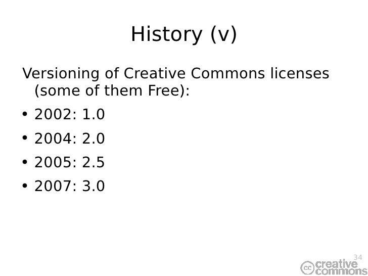 History (v) <ul><li>Versioning of Creative Commons licenses (some of them Free): </li></ul><ul><li>2002: 1.0 </li></ul><ul...