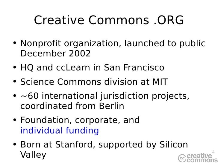 Creative Commons .ORG <ul><li>Nonprofit organization, launched to public December 2002 </li></ul><ul><li>HQ and ccLearn in...