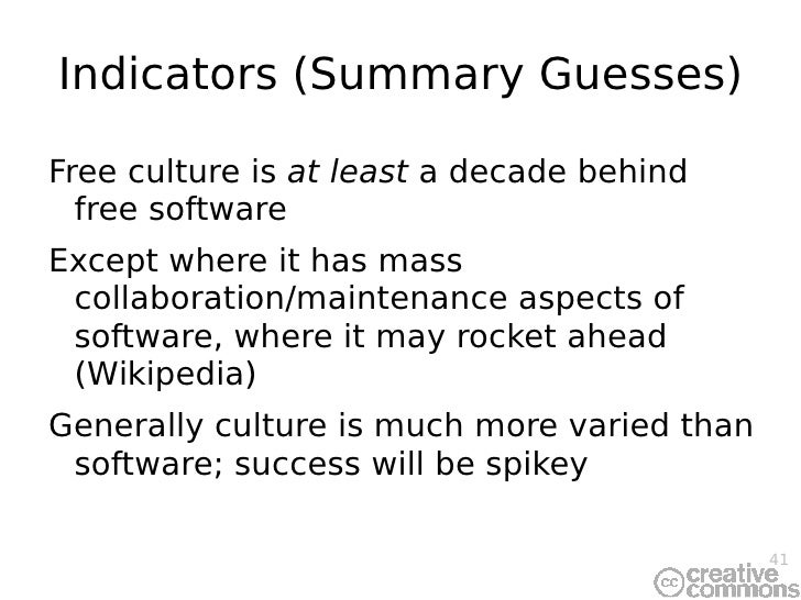 Indicators (Summary Guesses) <ul><li>Free culture is  at least  a decade behind free software </li></ul><ul><li>Except whe...