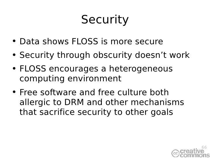 Security <ul><li>Data shows FLOSS is more secure </li></ul><ul><li>Security through obscurity doesn't work </li></ul><ul><...
