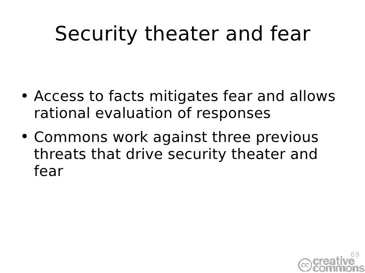 Security theater and fear <ul><li>Access to facts mitigates fear and allows rational evaluation of responses </li></ul><ul...