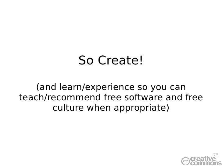 So Create! (and learn/experience so you can teach/recommend free software and free culture when appropriate)