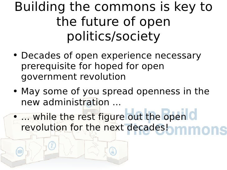 Building the commons is key to the future of open politics/society <ul><li>Decades of open experience necessary prerequisi...
