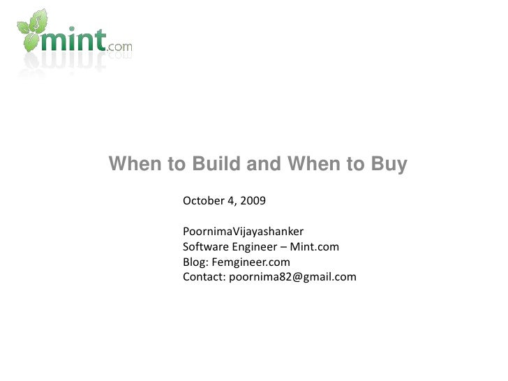 When to Build and When to Buy<br />October 4, 2009<br />PoornimaVijayashanker<br />Software Engineer – Mint.com<br />Blog:...