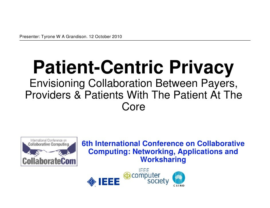Presenter: Tyrone W A Grandison. 12 October 2010           Patient-Centric Privacy    Envisioning Collaboration Between Pa...