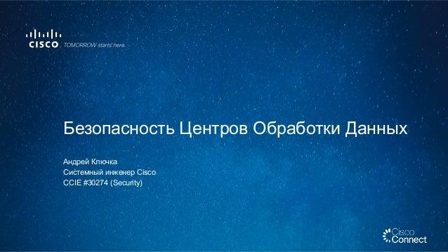 Андрей Ключка Системный инженер Cisco CCIE #30274 (Security) Безопасность Центров Обработки Данных