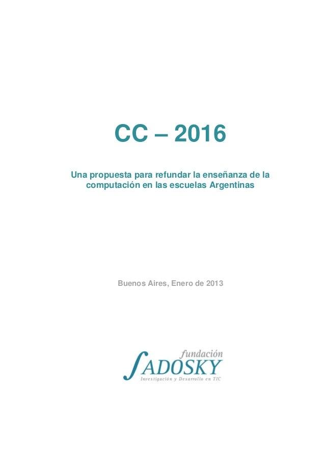CC – 2016Una propuesta para refundar la enseñanza de lacomputación en las escuelas ArgentinasBuenos Aires, Enero de 2013