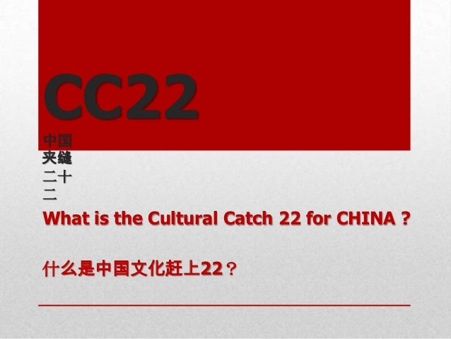 CC22中国夹缝二十二What is the Cultural Catch 22 for CHINA ?什么是中国文化赶上22?