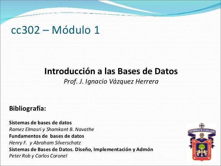 cc302 – Módulo 1 Introducción a las Bases de Datos Prof. J. Ignacio Vázquez Herrera Bibliografía: Sistemas de bases de dat...