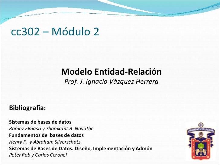 cc302 – Módulo 2 Modelo Entidad-Relación Prof. J. Ignacio Vázquez Herrera Bibliografía: Sistemas de bases de datos Ramez E...