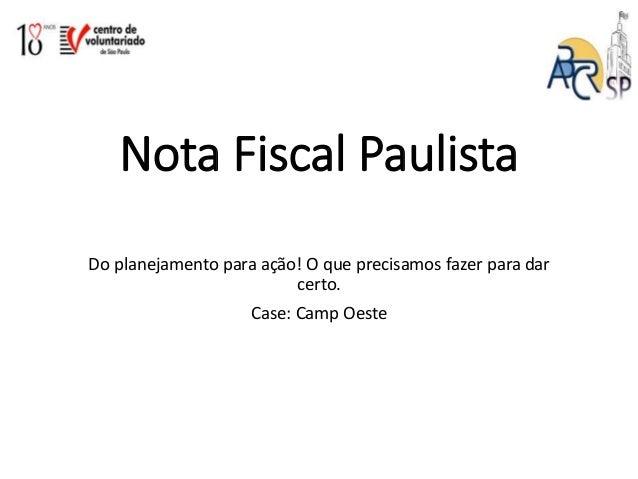 Nota Fiscal Paulista Do planejamento para ação! O que precisamos fazer para dar certo. Case: Camp Oeste