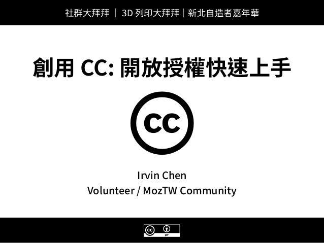 B Irvin Chen Volunteer / MozTW Community c 創⽤ CC: 開放授權快速上⼿ 社群⼤拜拜 | 3D 列印⼤拜拜|新北⾃造者嘉年華