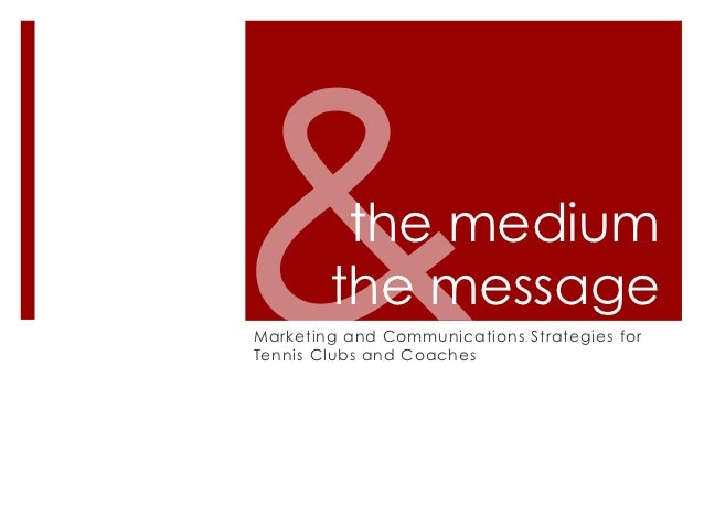 the medium        the messageMarketing and Communications Strategies forTennis Clubs and Coaches