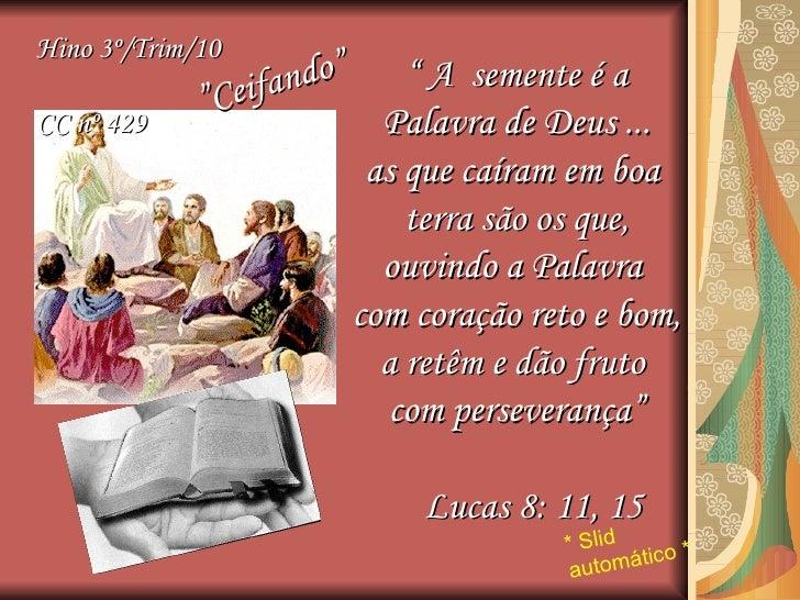 """""""  A  semente é a Palavra de Deus ... as que caíram em boa  terra são os que, ouvindo a Palavra  com coração reto e bom, a..."""