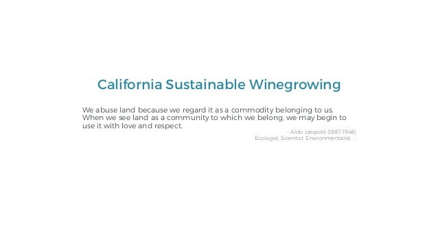 California Sustainable Winegrowing We abuse land because we regard it as a commodity belonging to us. When we see land as ...