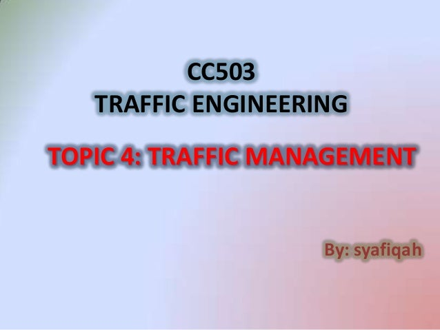 CC503   TRAFFIC ENGINEERINGTOPIC 4: TRAFFIC MANAGEMENT                    By: syafiqah