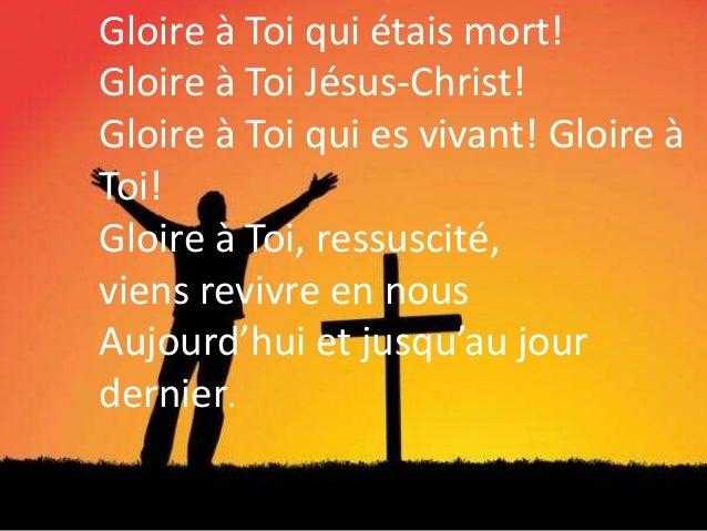 Gloire à Toi qui étais mort! Gloire à Toi Jésus-Christ! Gloire à Toi qui es vivant! Gloire à Toi! Gloire à Toi, ressuscité...