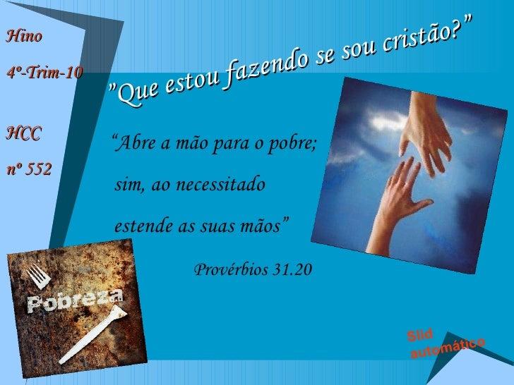 """Hino  4º-Trim-10 HCC  nº 552 """" Que estou fazendo se sou cristão?"""" """" Abre a mão para o pobre; sim, ao necessitado  estende ..."""