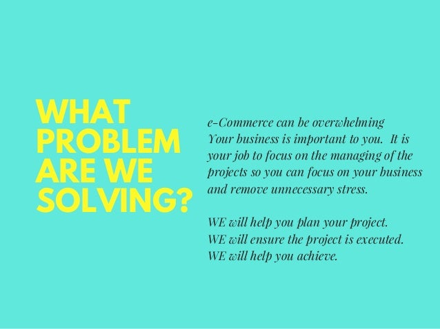 WHAT PROBLEM ARE WE SOLVING? e-Commerce can be overwhelming Your business is important to you. It is your job to focus on ...