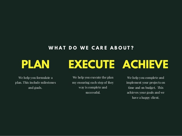 PLAN We help you formulate a plan. This include milestones and goals. We help you execute the plan my ensuring each step o...