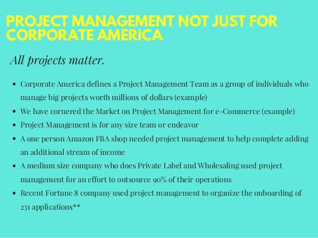 PROJECT MANAGEMENT NOT JUST FOR CORPORATE AMERICA All projects matter. Corporate America defines a Project Management Team...