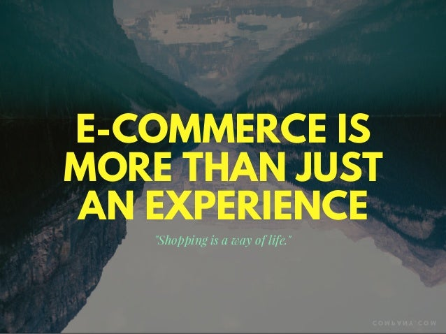 """E-COMMERCE IS MORE THAN JUST AN EXPERIENCE """"Shopping is a way of life."""" C O M P A N Y . C O M"""