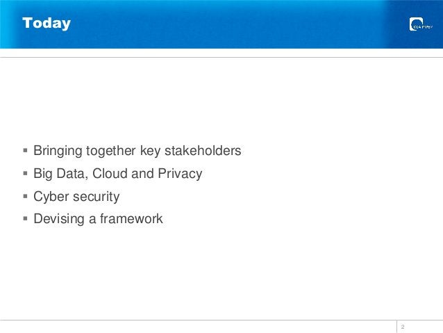 Today  Bringing together key stakeholders  Big Data, Cloud and Privacy  Cyber security  Devising a framework 2
