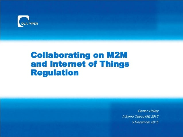 Collaborating on M2M and Internet of Things Regulation Eamon Holley Informa Teleco ME 2015 9 December 2015