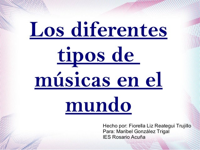 Los diferentes tipos de músicas en el mundo Hecho por: Fiorella Liz Reategui Trujillo Para: Maribel González Trigal IES Ro...