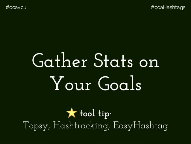 #ccavcu #ccaHashtags Gather Stats on Your Goals tool tip: Topsy, Hashtracking, EasyHashtag